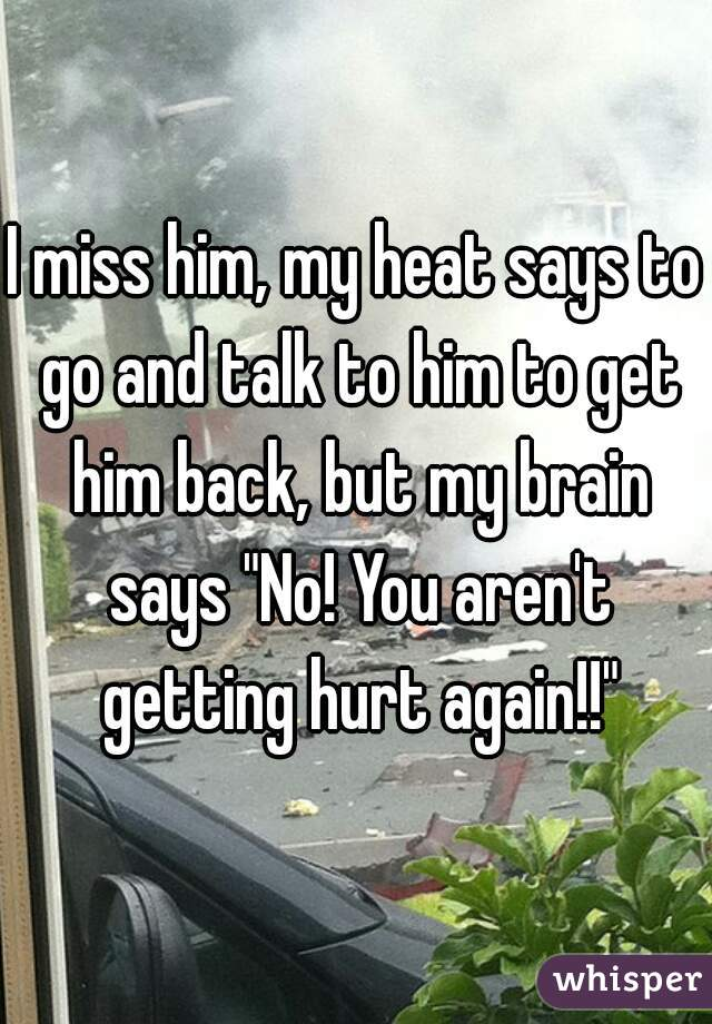 "I miss him, my heat says to go and talk to him to get him back, but my brain says ""No! You aren't getting hurt again!!"""