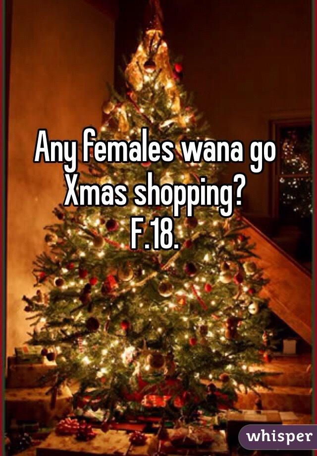 Any females wana go Xmas shopping?  F.18.
