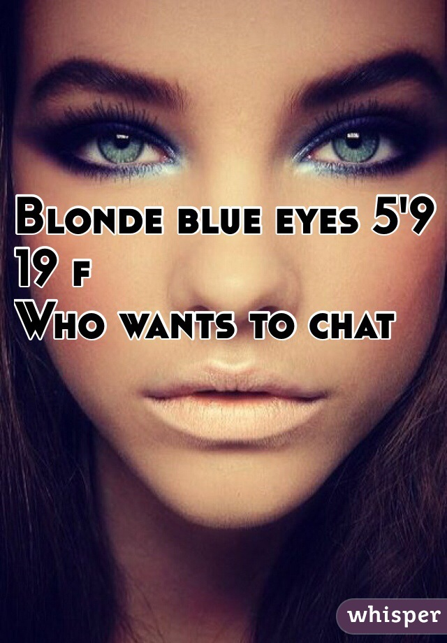 Blonde blue eyes 5'9  19 f Who wants to chat