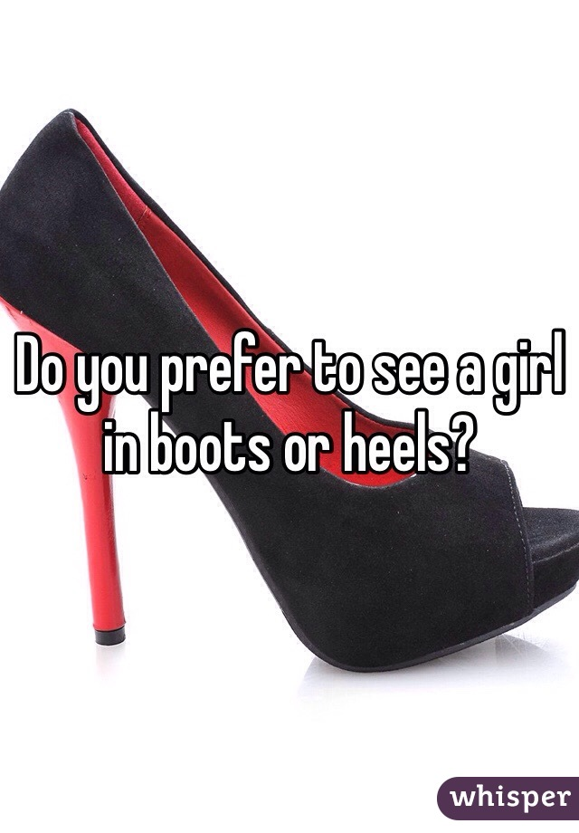 Do you prefer to see a girl in boots or heels?