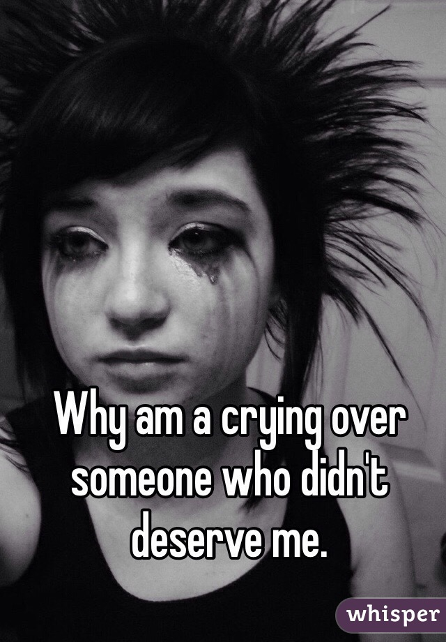 Why am a crying over someone who didn't deserve me.