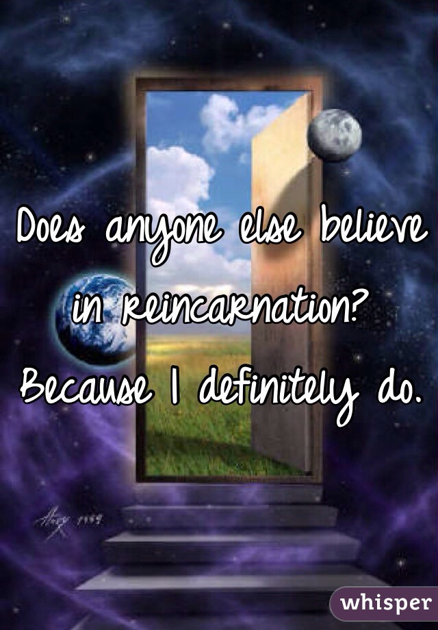 Does anyone else believe in reincarnation? Because I definitely do.