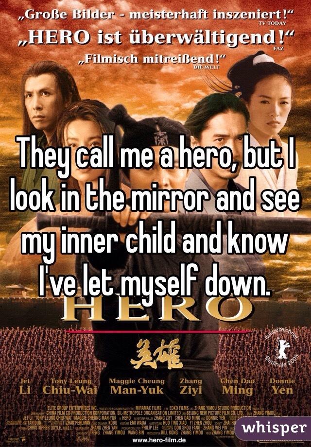 They call me a hero, but I look in the mirror and see my inner child and know I've let myself down.