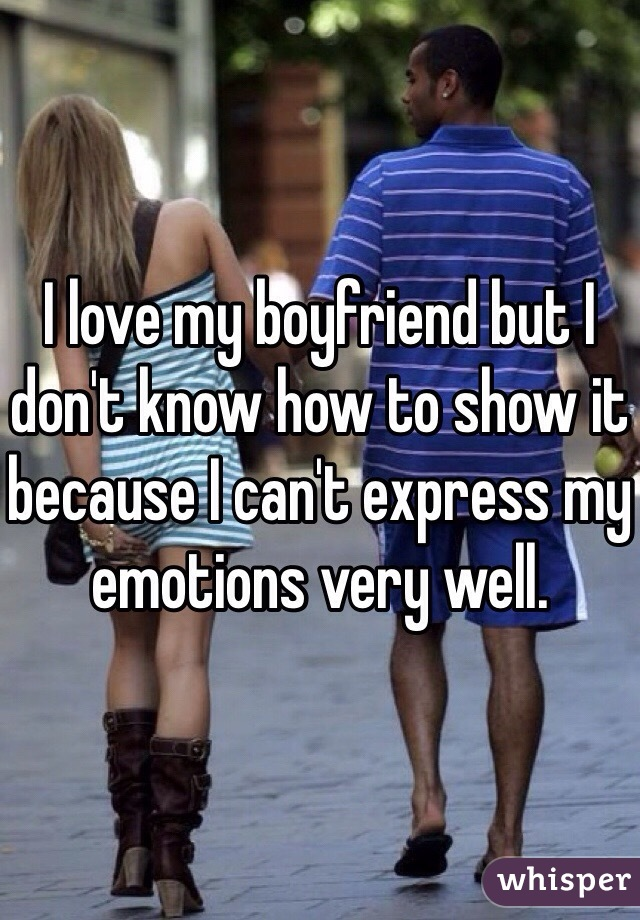 I love my boyfriend but I don't know how to show it because I can't express my emotions very well.