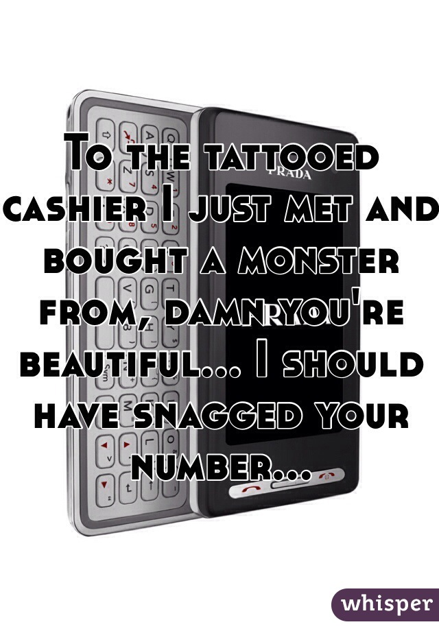 To the tattooed cashier I just met and bought a monster from, damn you're beautiful... I should have snagged your number...