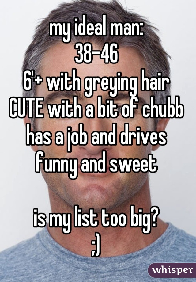 my ideal man: 38-46 6'+ with greying hair CUTE with a bit of chubb has a job and drives  funny and sweet  is my list too big? ;)