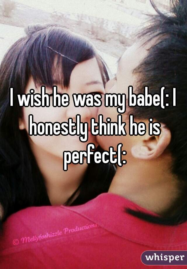 I wish he was my babe(: I honestly think he is perfect(: