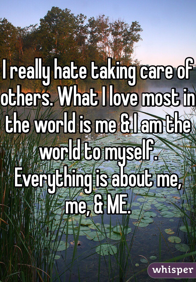 I really hate taking care of others. What I love most in the world is me & I am the world to myself. Everything is about me, me, & ME.