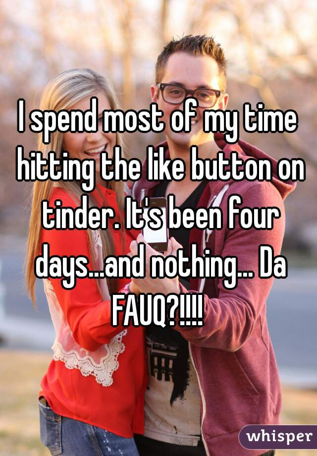 I spend most of my time hitting the like button on tinder. It's been four days...and nothing... Da FAUQ?!!!!