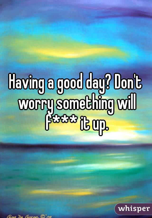 Having a good day? Don't worry something will f*** it up.
