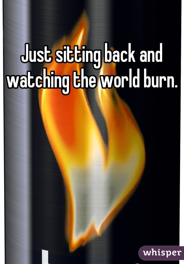 Just sitting back and watching the world burn.