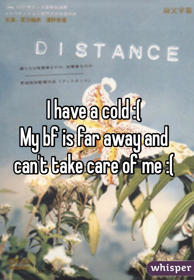 I have a cold :( My bf is far away and can't take care of me :(