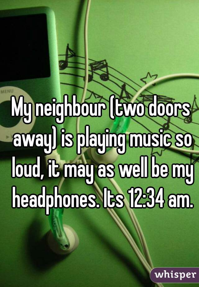 My neighbour (two doors away) is playing music so loud, it may as well be my headphones. Its 12:34 am.