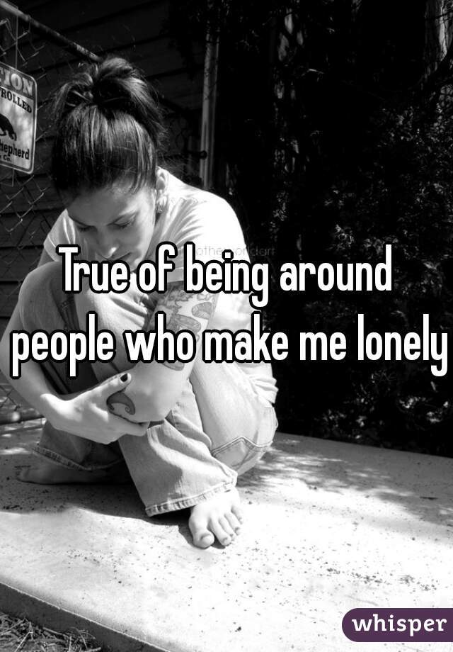 True of being around people who make me lonely