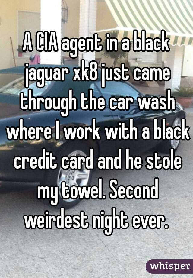 A CIA agent in a black jaguar xk8 just came through the car wash where I work with a black credit card and he stole my towel. Second weirdest night ever.