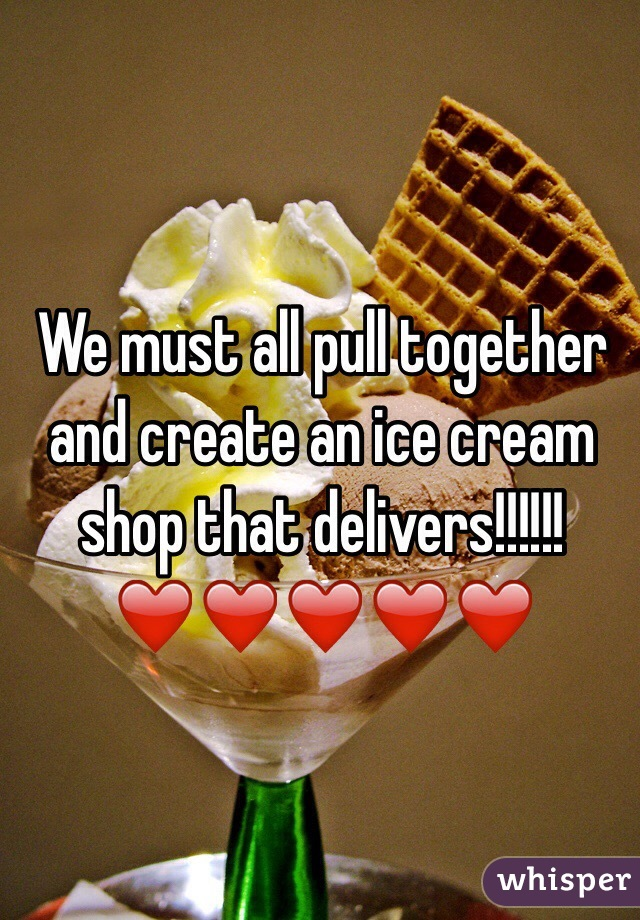 We must all pull together and create an ice cream shop that delivers!!!!!! ❤️❤️❤️❤️❤️