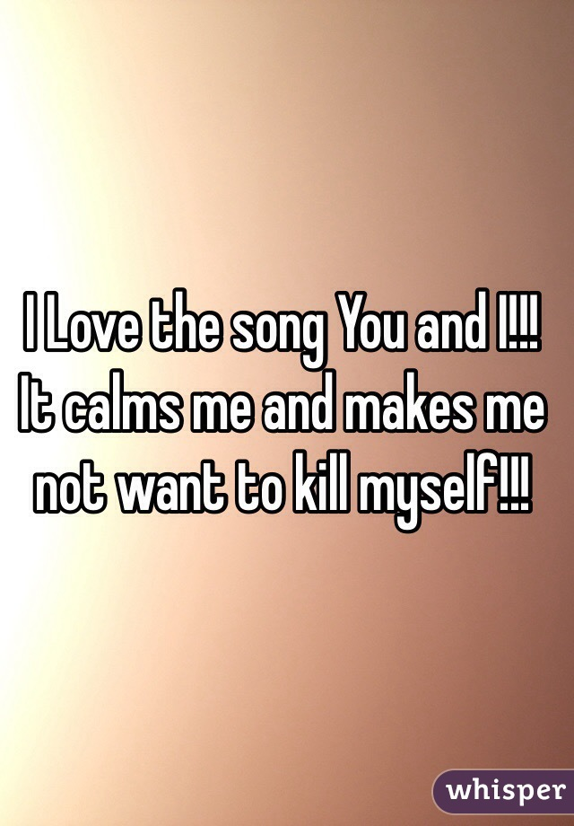 I Love the song You and I!!! It calms me and makes me not want to kill myself!!!