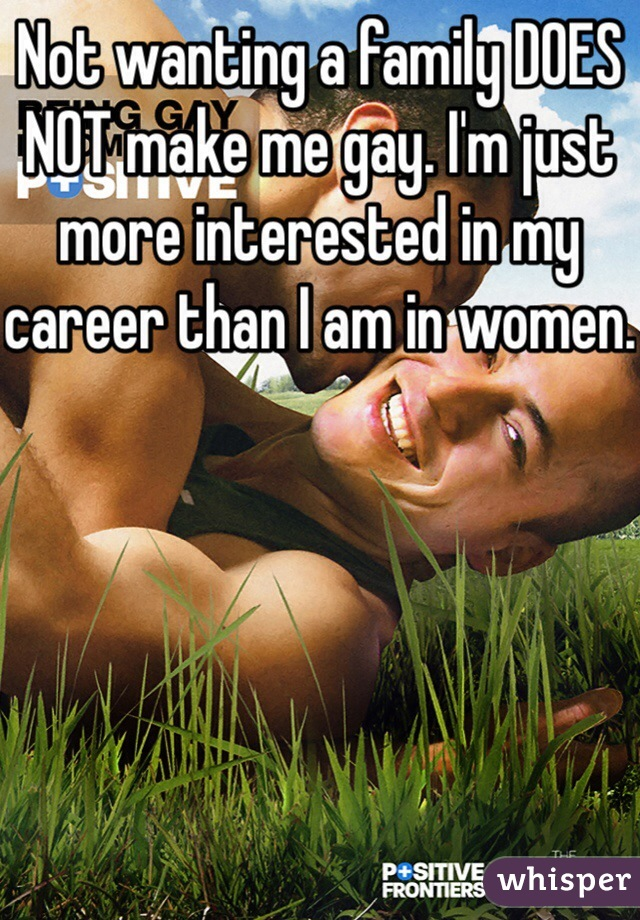 Not wanting a family DOES NOT make me gay. I'm just more interested in my career than I am in women.
