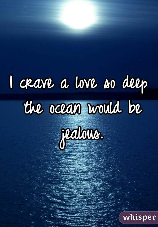 I crave a love so deep the ocean would be jealous.