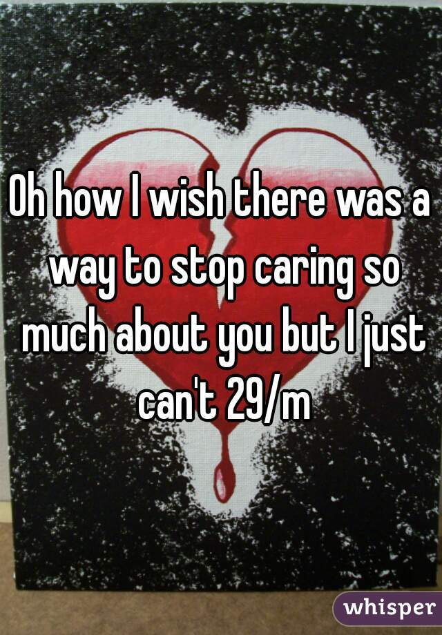 Oh how I wish there was a way to stop caring so much about you but I just can't 29/m