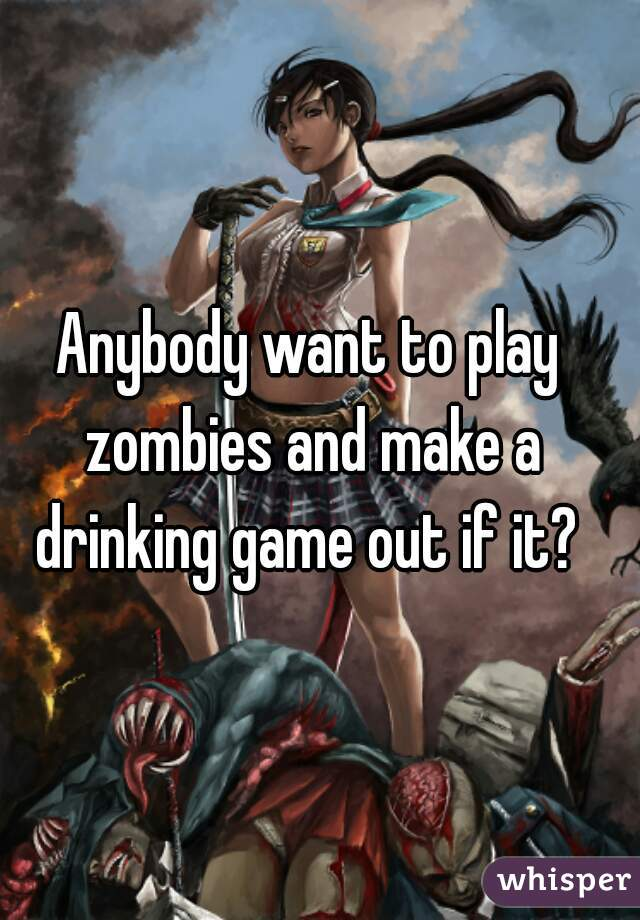 Anybody want to play zombies and make a drinking game out if it?