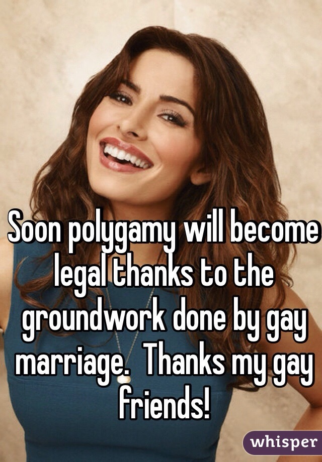 Soon polygamy will become legal thanks to the groundwork done by gay marriage.  Thanks my gay friends!