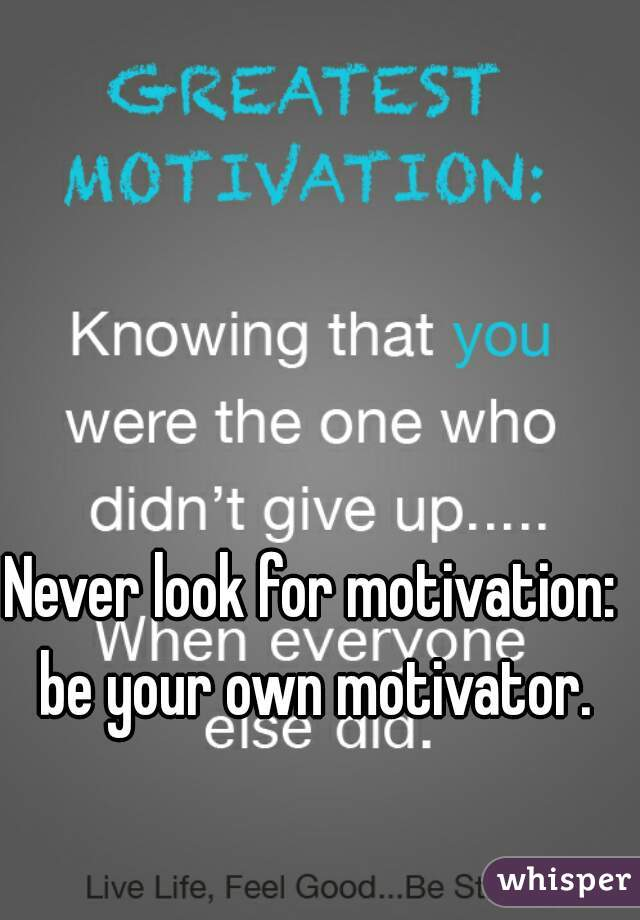 Never look for motivation: be your own motivator.