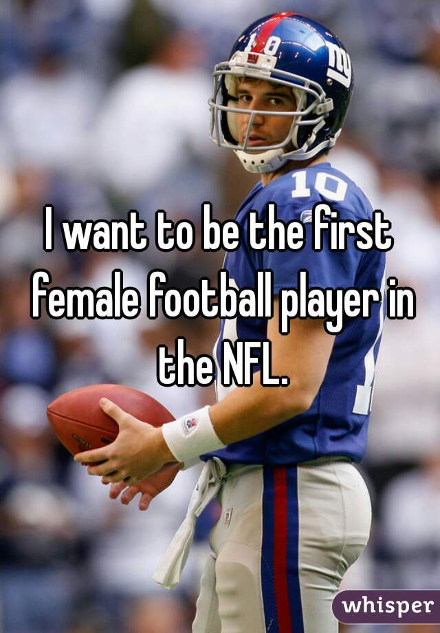 I want to be the first female football player in the NFL.