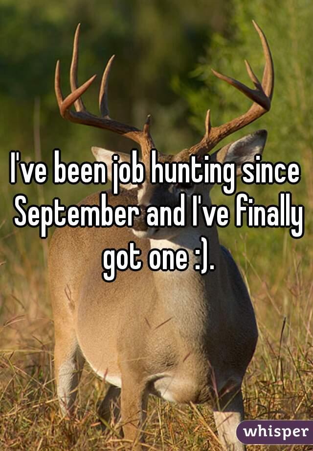 I've been job hunting since September and I've finally got one :).