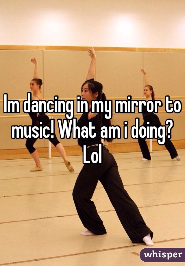 Im dancing in my mirror to music! What am i doing? Lol
