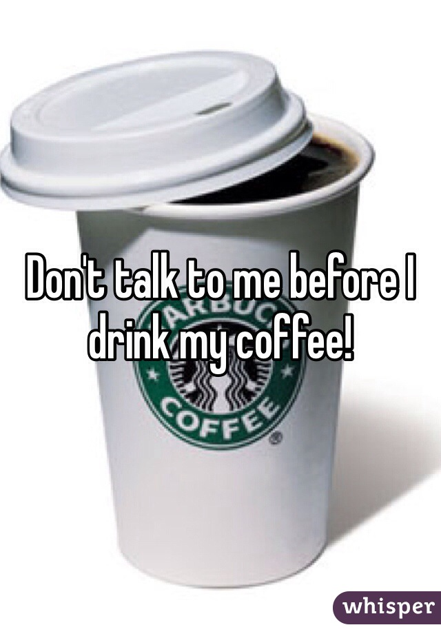 Don't talk to me before I drink my coffee!