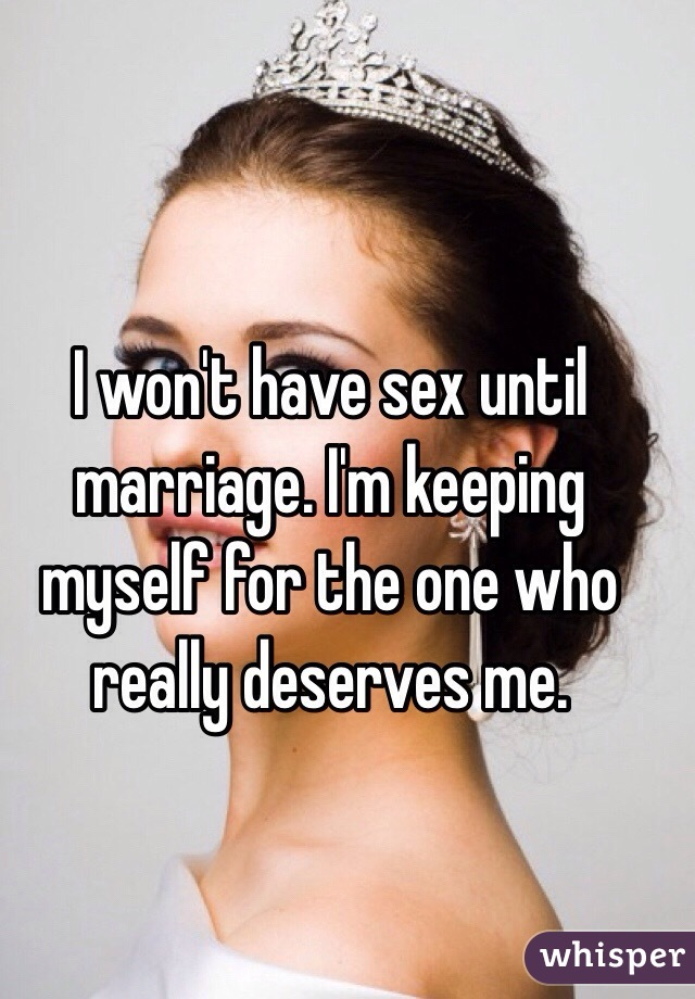 I won't have sex until marriage. I'm keeping myself for the one who really deserves me.