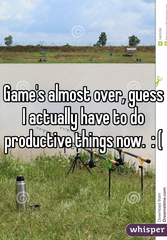 Game's almost over, guess I actually have to do productive things now.  : (