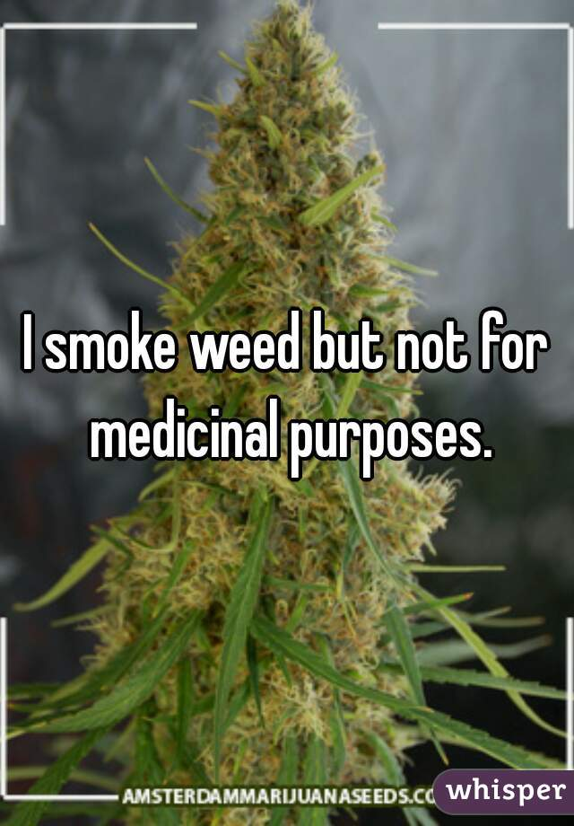 I smoke weed but not for medicinal purposes.