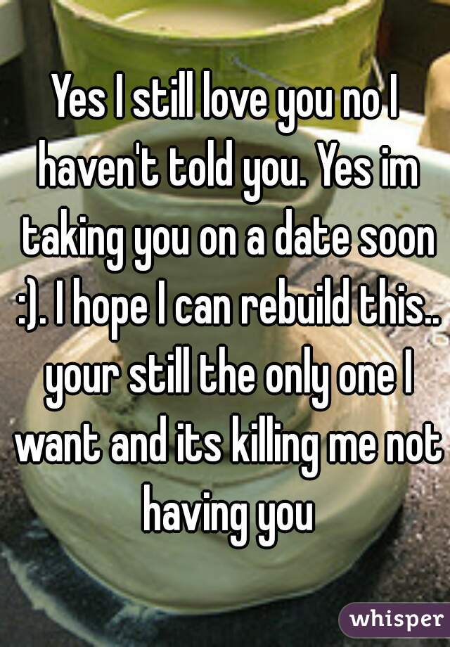 Yes I still love you no I haven't told you. Yes im taking you on a date soon :). I hope I can rebuild this.. your still the only one I want and its killing me not having you