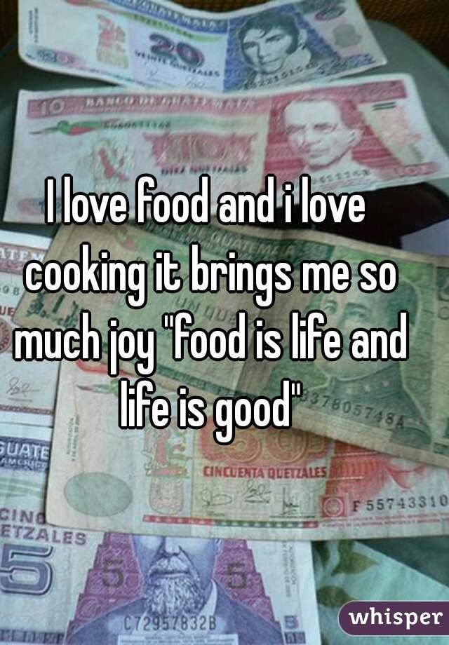 """I love food and i love cooking it brings me so much joy """"food is life and life is good"""""""