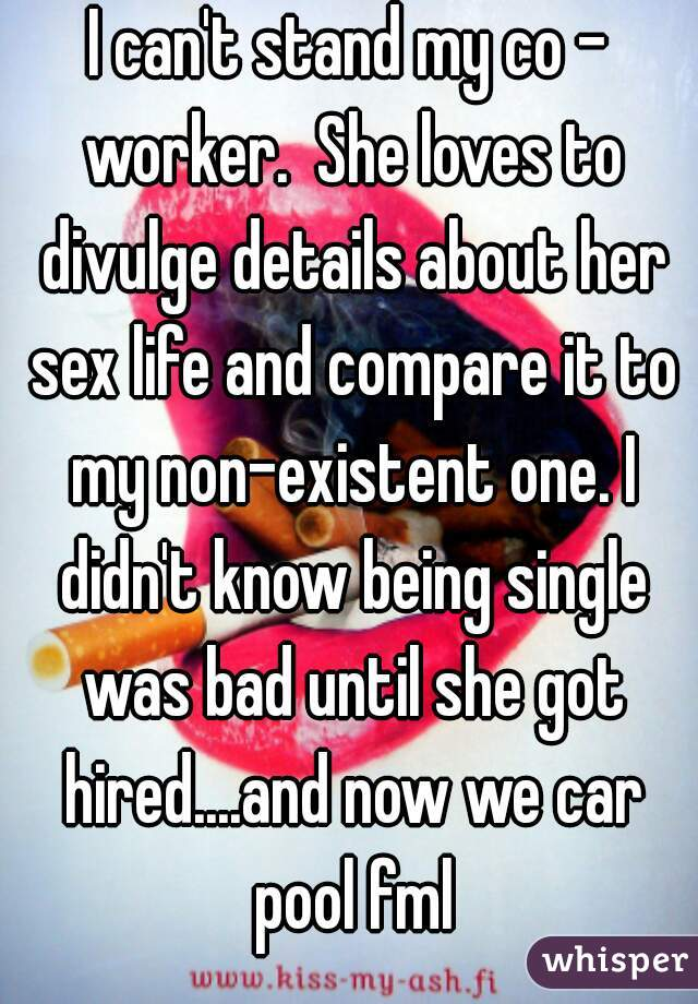 I can't stand my co - worker.  She loves to divulge details about her sex life and compare it to my non-existent one. I didn't know being single was bad until she got hired....and now we car pool fml