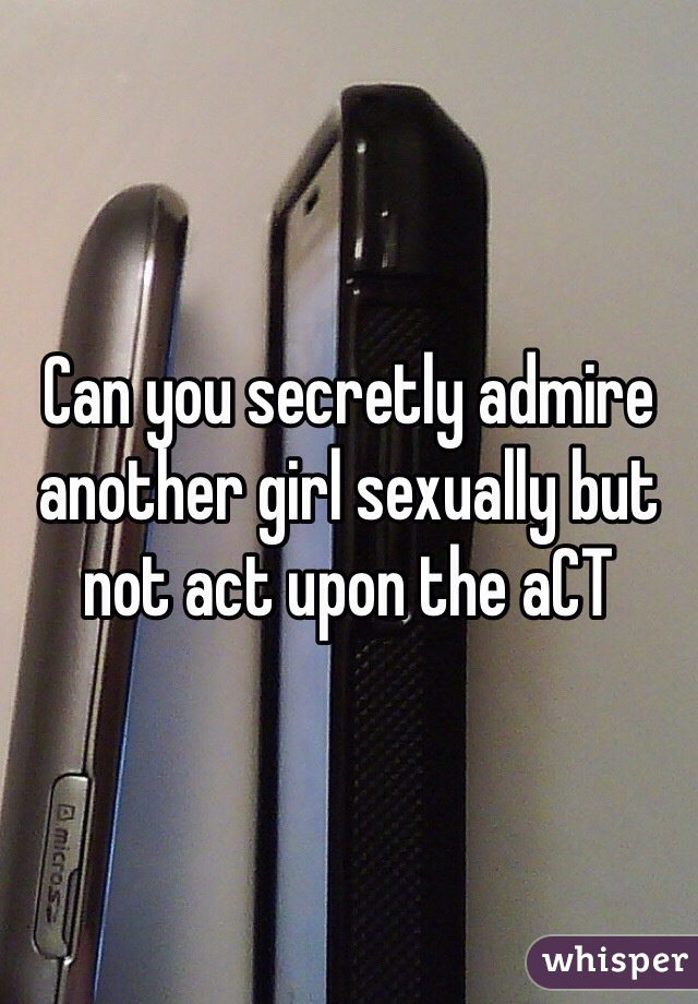 Can you secretly admire another girl sexually but not act upon the aCT