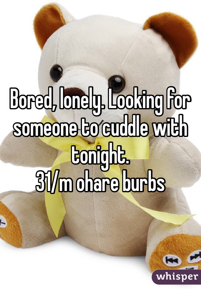 Bored, lonely. Looking for someone to cuddle with tonight.  31/m ohare burbs
