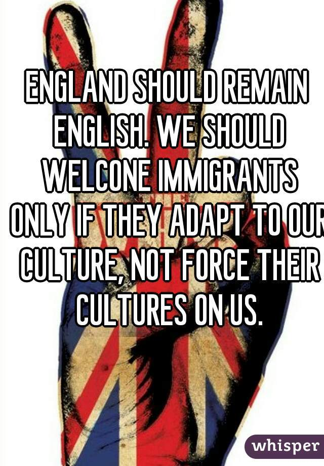 ENGLAND SHOULD REMAIN ENGLISH. WE SHOULD WELCONE IMMIGRANTS ONLY IF THEY ADAPT TO OUR CULTURE, NOT FORCE THEIR CULTURES ON US.