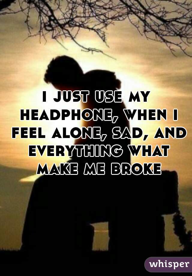 i just use my headphone, when i feel alone, sad, and everything what make me broke