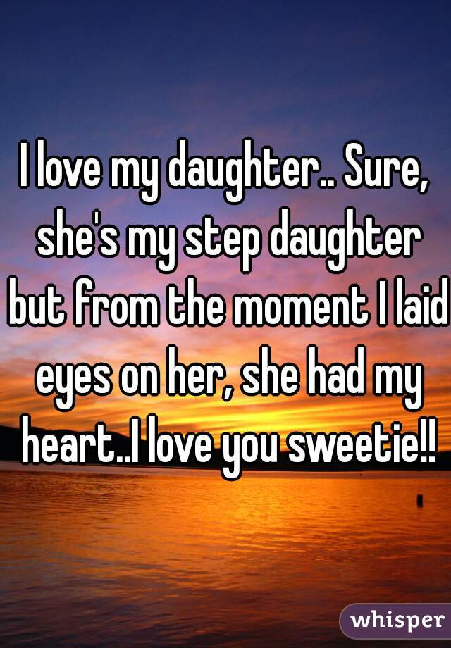 I Love My Daughter Sure She's My Step Daughter But From The Fascinating Pictures I Love My Daughter