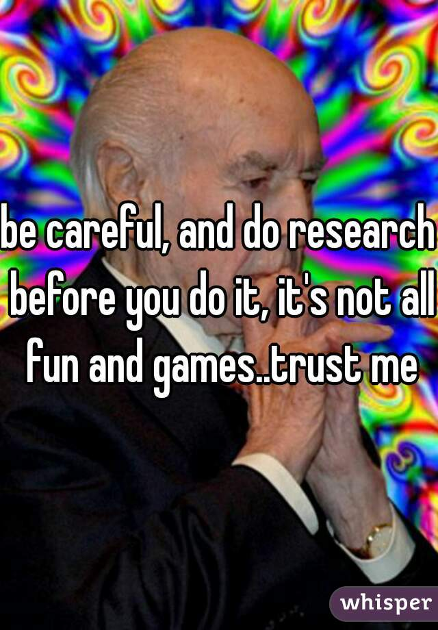 be careful, and do research before you do it, it's not all fun and games..trust me