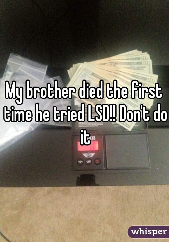 My brother died the first time he tried LSD!! Don't do it