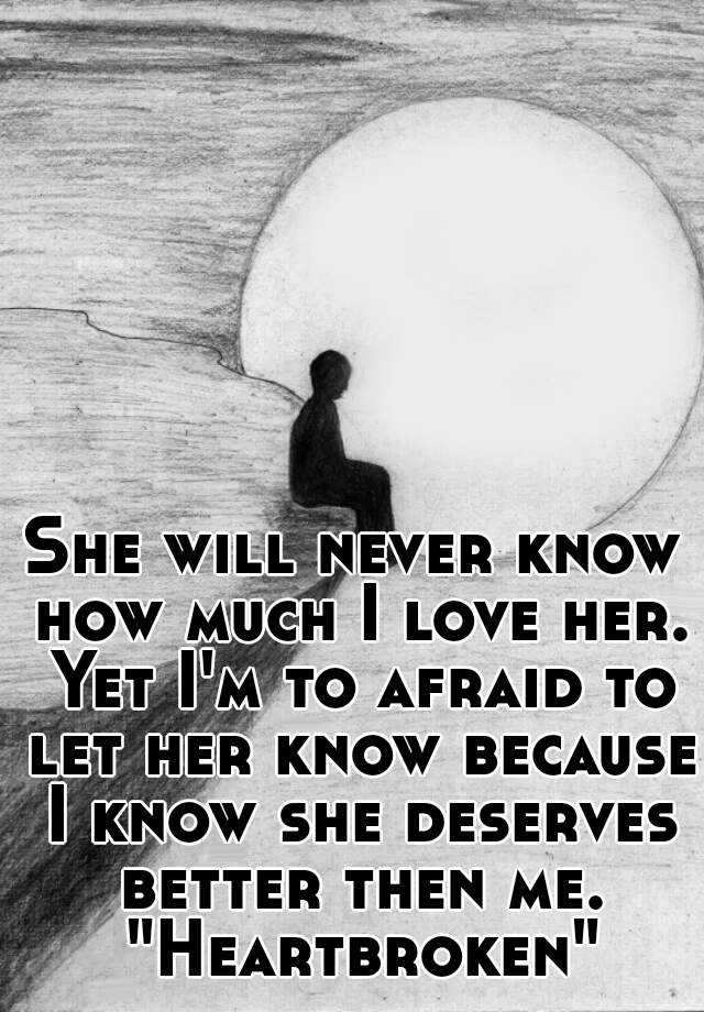 She will never know how much i love her yet im to afraid to let she will never know how much i love her yet im to afraid to let her know because i know she deserves better then me heartbroken altavistaventures Gallery