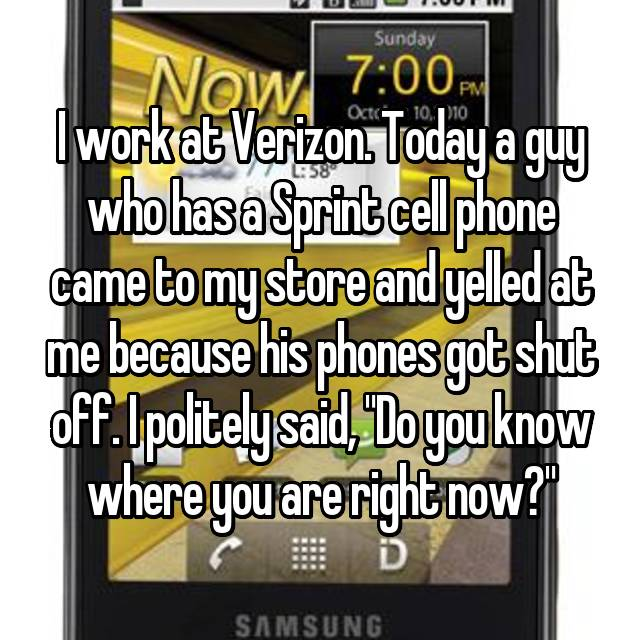 """I work at Verizon. Today a guy who has a Sprint cell phone came to my store and yelled at me because his phones got shut off. I politely said, """"Do you know where you are right now?"""""""
