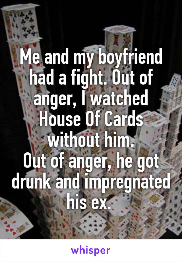 Me and my boyfriend had a fight. Out of anger, I watched House Of Cards without him. Out of anger, he got drunk and impregnated his ex.