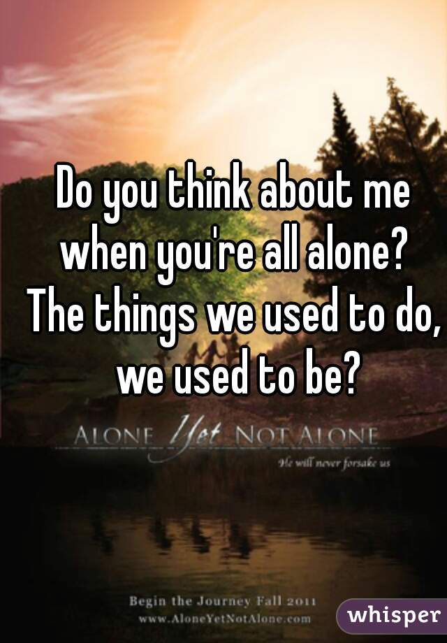 When you re alone do you think of me