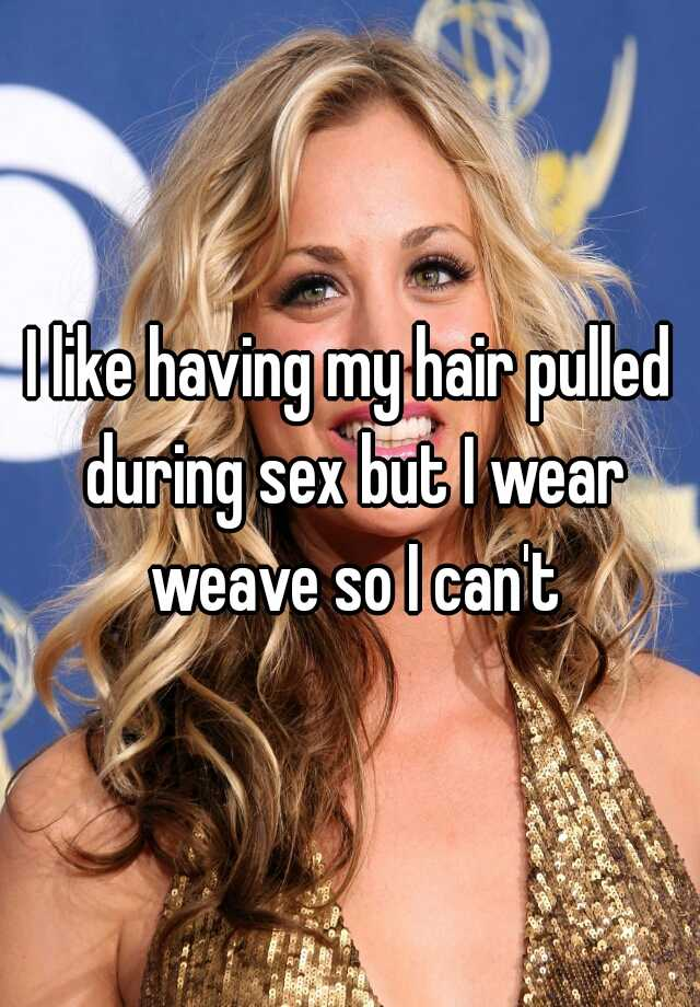 I Like Having My Hair Pulled During Sex But I Wear Weave So I Cant