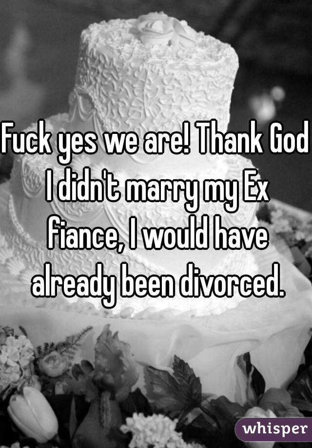 Fuck yes we are! Thank God I didn't marry my Ex fiance, I